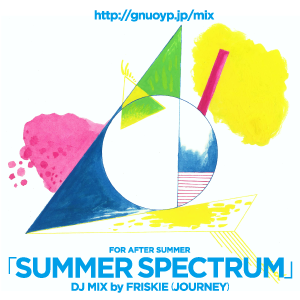 Vol.1 : DJ MIX「SUMMER SPECTRUM」by FRISKIE(JOURNEY)