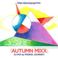 Vol.2 : DJ MIX「AUTUMN MIXX」by FRISKIE(JOURNEY)