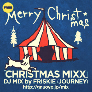 Vol.4 : DJ MIX「CHRISTMAS MIXX」by FRISKIE(JOURNEY)